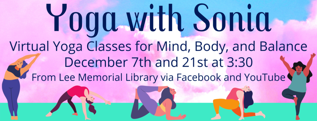 Yoga with Sonia - Virtual yoga classes for Mind, Body, and Balance. December 7th and 21st at 3:30, from Lee Memorial Library via Facebook and YouTube.
